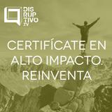Certifícate en Alto Impacto: Reinventa - #CápsulaDisruptivo