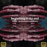 beginning is the end - DARK - an alternative soundtrack