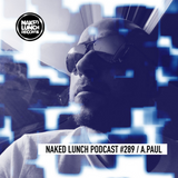 Naked Lunch PODCAST #289 - A.PAUL