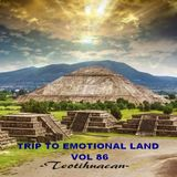 TRIP TO EMOTIONAL LAND VOL 86  - Teotihuacan -