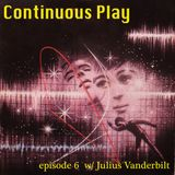 Continuous Play Episode 6 w/ Julius Vanderbilt