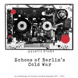 Echoes of Berlin's Cold War (An anthology of tracks created between 1981 - 1989)
