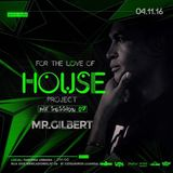 2016.11.04 - 01. Mr. Gilbert @ FOR THE LOVE OF HOUSE (Mix Session #07)