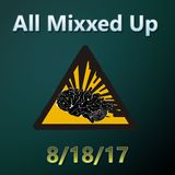 All Mixxed Up Ep. 182 8/18/17