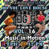 DJ FEMMIE PRESENTS DO YOU LOVE HOUSE MUSIC IN MOTION VOL. 16 EPIC @ 12 PM