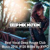 DeepMixNation #120 ★ Best Vocal Deep House Mix & Club Music 2016 ★ Mixed by XYPO