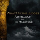 06) What? In the Judges, Abimelech and the Millstone