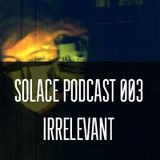 Solace Podcast 003 - Irrelevant