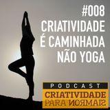 008 - Criatividade é caminhada, não yoga