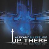 Dj Alexandru Eftimie - Up there (Promotional mix April 2011)