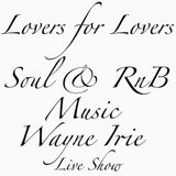 LOVERS FOR LOVERS SOUL RNB WAYNE IRIE LIVE SHOW
