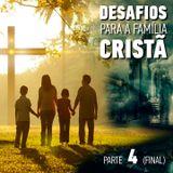 Desafios para a Família Cristã - Parte 4 (Final)