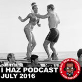 I Haz Podcast July 2016