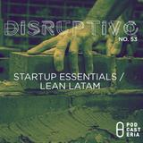 "Disruptivo No. 53 - ""Startup Essentials / Lean Latam""."