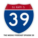 The DJ Raffi S. Weekly Podcast Show - Episode 39
