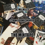 THINGS DONE CHANGED... the MIXTAPE!! courtesy of MR. MILES THE DJ