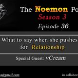 The Noemon Podcast - ep.36 (Season 3) (Guest vCream)-What to say to when she pushes for relationship