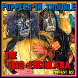 BIG ENCHILADA 122: Puppets in Trouble