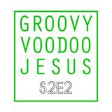 GROOVY VOODOO JESUS #S2E2