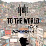 "TO THE WORLD VOL.5 ""FUNK FAVELA"" - DJ ELFO [2015]"