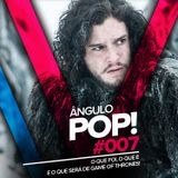 Ângulo Pop 007 - O que foi, o que é e o que será de Game of Thrones