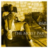 R&B 4 The Moist (Part 3 of 15)