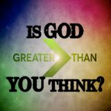 Is God Greater Than You Think? Greater Than Part 2