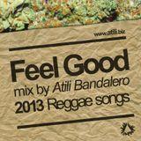 """FEEL GOOD"" Mix by Atili Bandalero 2013 Reggae Songs"
