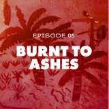 Episode 05: Burnt to Ashes