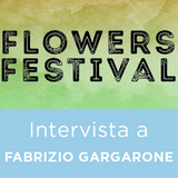 Intervista a FABRIZIO GARGARONE - Flowers Festival