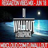 REGGAETON VIBES - JUN '18 - DJWALLOUT (FOLLOW ME ON INSTAGRAM @DJWALLOUT)