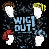 WIG OUT! with Bob and Jeremy Vol. 1