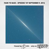 FADE TO BASS – EPISODE 107 SEPTEMBER 9, 2016