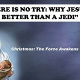 """2015 12 06 """"There is no Try:  Why Jesus is Better Than an Jedi"""" - Audio"""