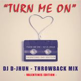 "TURN ME ON - ""VALENTINES DAY EDITION"" (DJ D-JHUN)"