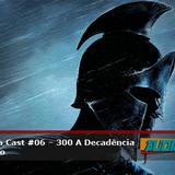 Audiologia Cast #06 – 300 A Decadência do Império