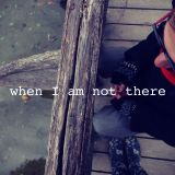 When I am not there