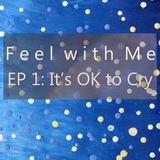 Feel with Me- Episode 1: It's OK to Cry