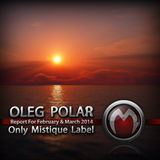 Oleg Polar - Only Mistique Label (Report for February & March 2014)