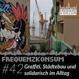 Frequenzkonsum #42 – Graffiti, Städtebau und solidarisch im Alltag