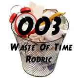 Rodric Presents: Waste Of Time - Episode 003