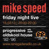 Mike Speed | 8pm-10pm Friday Night Live | Renegade Radio | 15/03/13 | Prog. Oldskool House | '92-'96