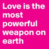 Love is the message, love is the weapon