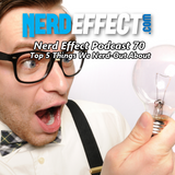 Nerd Effect Podcast 70 - Top 5 Things We Nerd-Out About