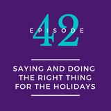 042: Saying the Right Thing and Doing the Right Thing for the Holidays
