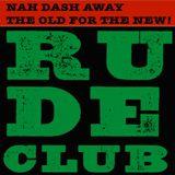 Rude Club 2.6 / Nah Dash Away The Old For The New!