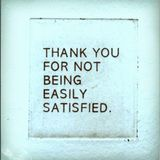Thank You For Not Being Easily Satisfied
