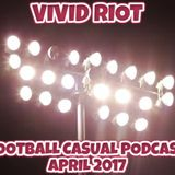 VIVID RIOT - FOOTBALL CASUAL PODCAST APRIL 2017.