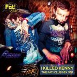 I Killed Kenny - The Fat! Club Mix 057