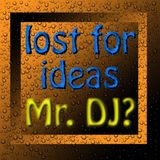 Lost For Ideas Mr.DJ?
